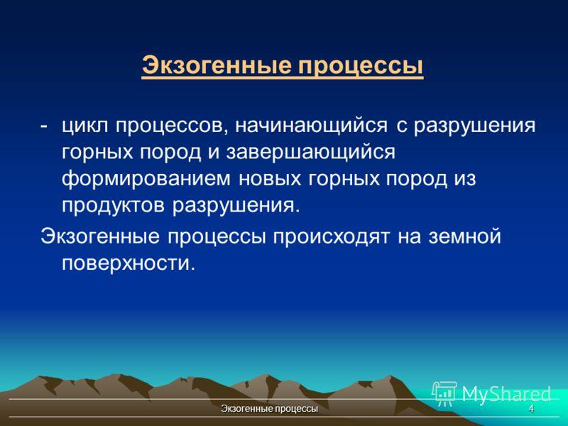 Экзогенные процессы4 -цикл процессов, начинающийся с разрушения горных пород и завершающийся формированием новых горных пород из продуктов разрушения. Экзогенные процессы происходят на земной поверхности. Экзогенные процессы