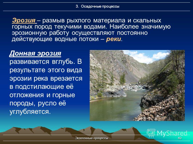Экзогенные процессы40 Эрозия – размыв рыхлого материала и скальных горных пород текучими водами. Наиболее значимую эрозионную работу осуществляют постоянно действующие водные потоки – реки. Донная эрозия развивается вглубь. В результате этого вида эр