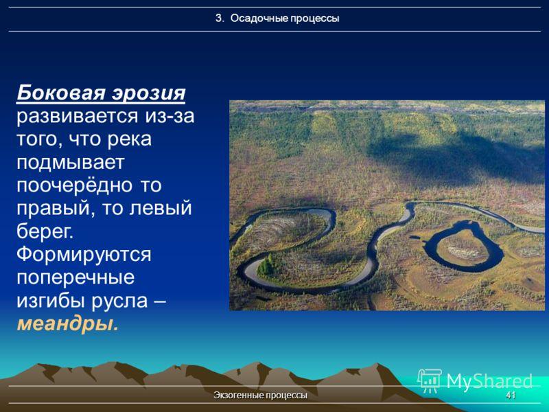 Экзогенные процессы41 3. Осадочные процессы Боковая эрозия развивается из-за того, что река подмывает поочерёдно то правый, то левый берег. Формируются поперечные изгибы русла – меандры.