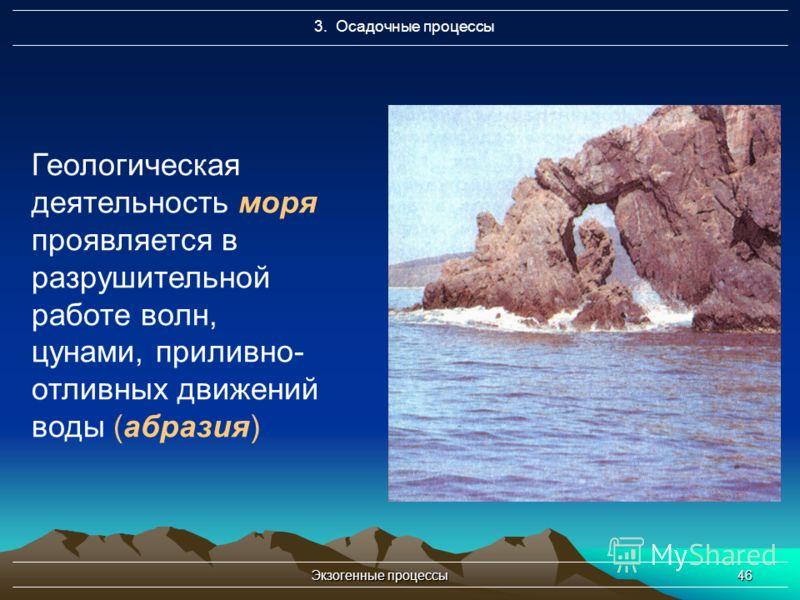 Экзогенные процессы46 3. Осадочные процессы Геологическая деятельность моря проявляется в разрушительной работе волн, цунами, приливно- отливных движений воды (абразия)
