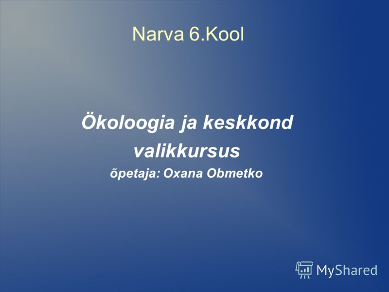 Narva 6.Kool Ökoloogia ja keskkond valikkursus õpetaja: Oxana Obmetko