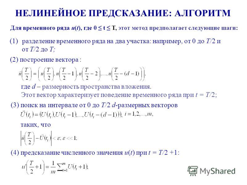 НЕЛИНЕЙНОЕ ПРЕДСКАЗАНИЕ: АЛГОРИТМ Для временного ряда u(t), где 0 t T, этот метод предполагает следующие шаги: где d – размерность пространства вложения. Этот вектор характеризует поведение временного ряда при t = T/2; (1)разделение временного ряда н