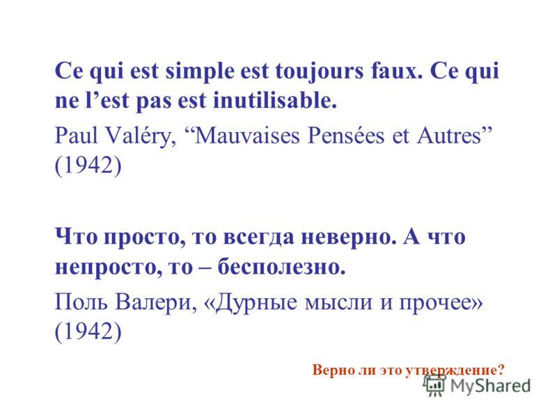 Ce qui est simple est toujours faux. Ce qui ne lest pas est inutilisable. Paul Valéry, Mauvaises Pensées et Autres (1942) Что просто, то всегда неверно. А что непросто, то – бесполезно. Поль Валери, «Дурные мысли и прочее» (1942) Верно ли это утвержд