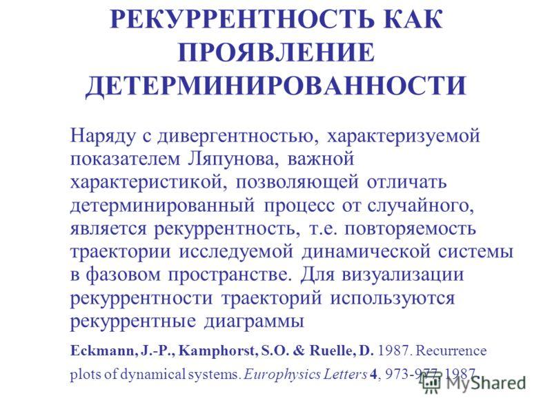 РЕКУРРЕНТНОСТЬ КАК ПРОЯВЛЕНИЕ ДЕТЕРМИНИРОВАННОСТИ Наряду с дивергентностью, характеризуемой показателем Ляпунова, важной характеристикой, позволяющей отличать детерминированный процесс от случайного, является рекуррентность, т.е. повторяемость траект