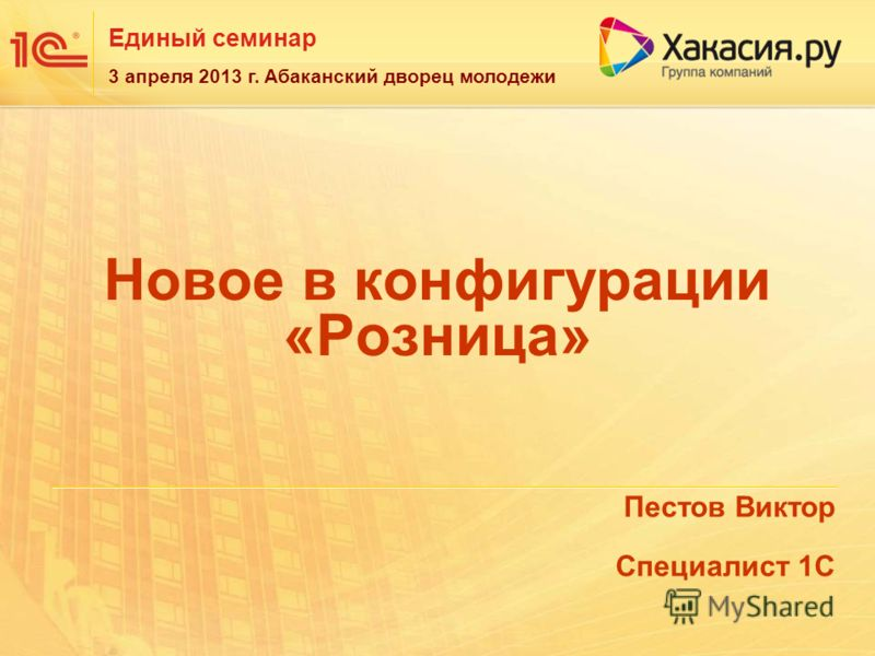 Единый семинар 3 апреля 2013 г. Абаканский дворец молодежи Новое в конфигурации «Розница» Пестов Виктор Специалист 1С