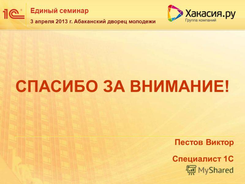 Единый семинар 3 апреля 2013 г. Абаканский дворец молодежи СПАСИБО ЗА ВНИМАНИЕ! Пестов Виктор Специалист 1С