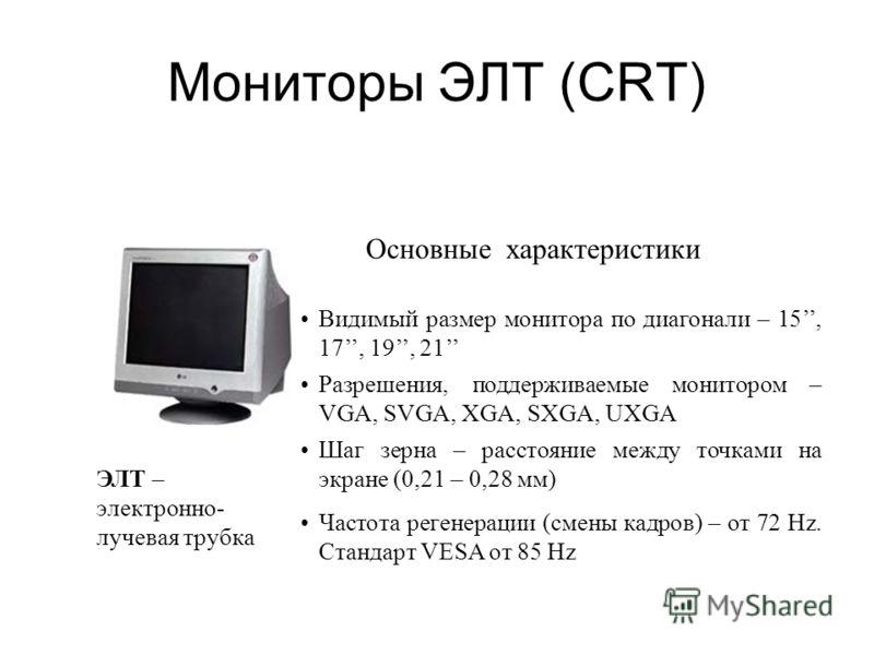 Мониторы ЭЛТ (CRT) Свечение люминофора экрана под воздействием электронного луча, формируемого электронной пушкой. Люминофор - вещество, которое испускает свет при бомбардировке заряженными частицами. Люминофорный слой состоит из маленьких элементов,