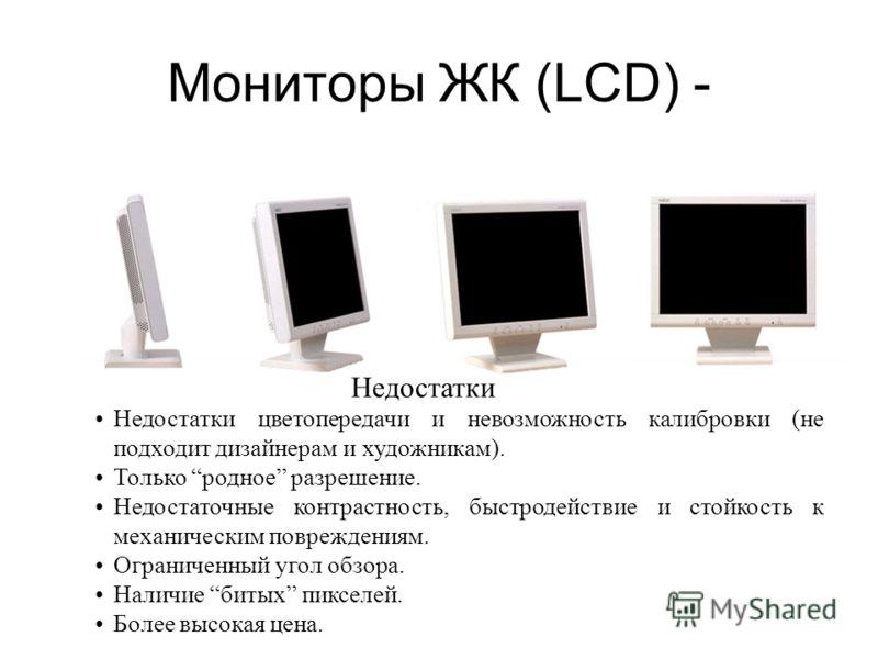 Мониторы ЖК (LCD) + ЖК – жидко- кристаллические LCD – Liquid Crystal Display При сравнимом размере диагонали видимой области 14 LCD 15 ЭЛТ Бликов на экране в 3 и более раз меньше (меньше коэффициент отражения). Не создает вредного для здоровья постоя