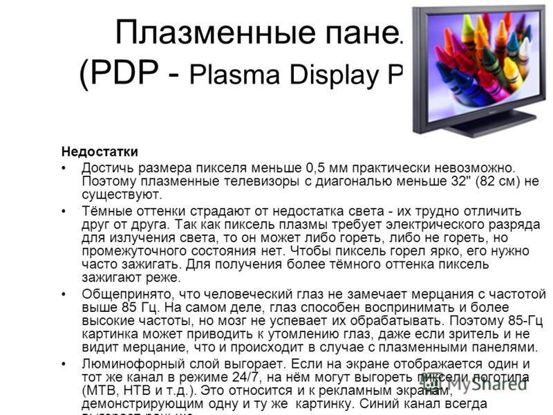 Плазменные панели (PDP - Plasma Display Panel ) Преимущества Более сочные цвета в более широком диапазоне. Широкий угол обзора. Больше контрастность, чем у LCD, больше яркость, чем у CRT. Могут достигать больших размеров (с диагональю от 32