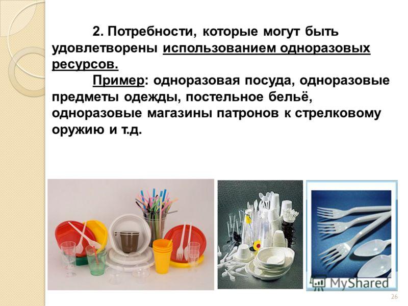 2. Потребности, которые могут быть удовлетворены использованием одноразовых ресурсов. Пример: одноразовая посуда, одноразовые предметы одежды, постельное бельё, одноразовые магазины патронов к стрелковому оружию и т.д. 26