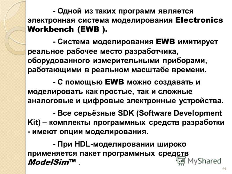 - Одной из таких программ является электронная система моделирования Electronics Workbench (EWB ). - Система моделирования EWB имитирует реальное рабочее место разработчика, оборудованного измерительными приборами, работающими в реальном масштабе вре