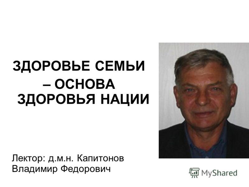 ЗДОРОВЬЕ СЕМЬИ – ОСНОВА ЗДОРОВЬЯ НАЦИИ Лектор: д.м.н. Капитонов Владимир Федорович