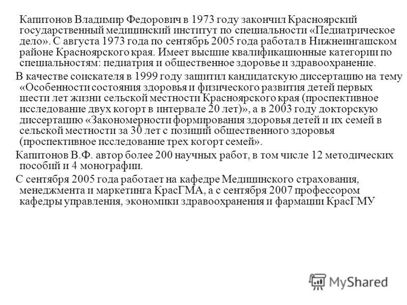 Капитонов Владимир Федорович в 1973 году закончил Красноярский государственный медицинский институт по специальности «Педиатрическое дело». С августа 1973 года по сентябрь 2005 года работал в Нижнеингашском районе Красноярского края. Имеет высшие ква