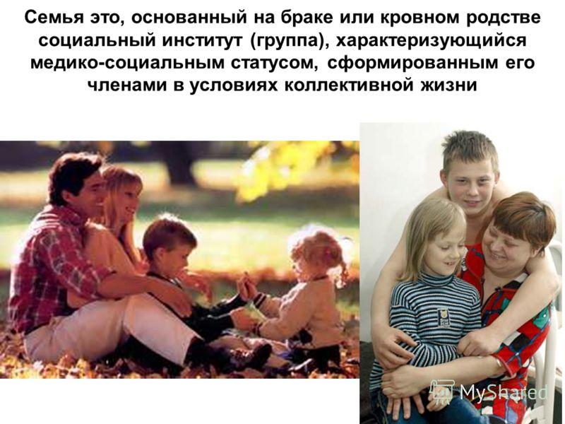 Семья это, основанный на браке или кровном родстве социальный институт (группа), характеризующийся медико-социальным статусом, сформированным его членами в условиях коллективной жизни
