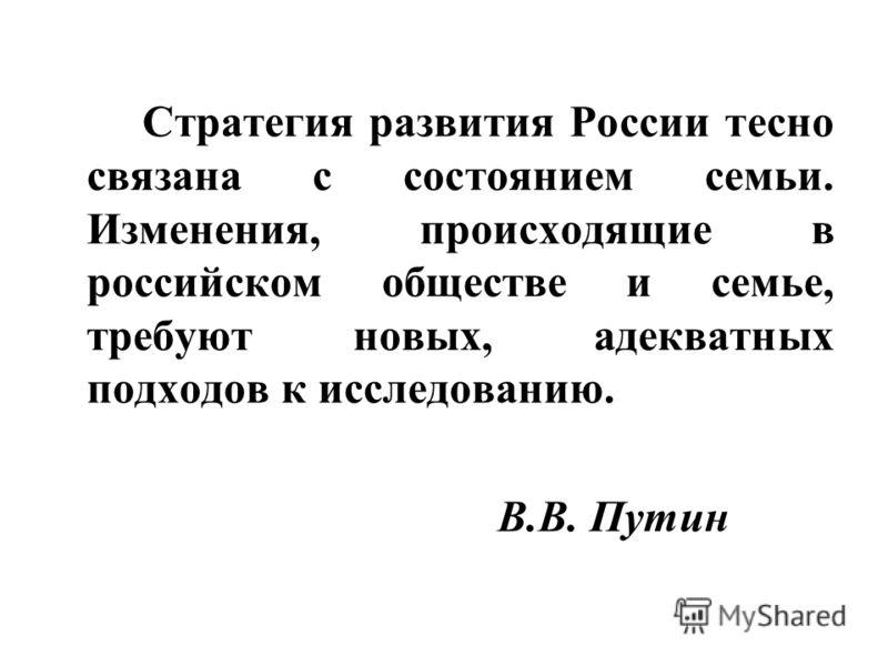 Стратегия развития России тесно связана с состоянием семьи. Изменения, происходящие в российском обществе и семье, требуют новых, адекватных подходов к исследованию. В.В. Путин