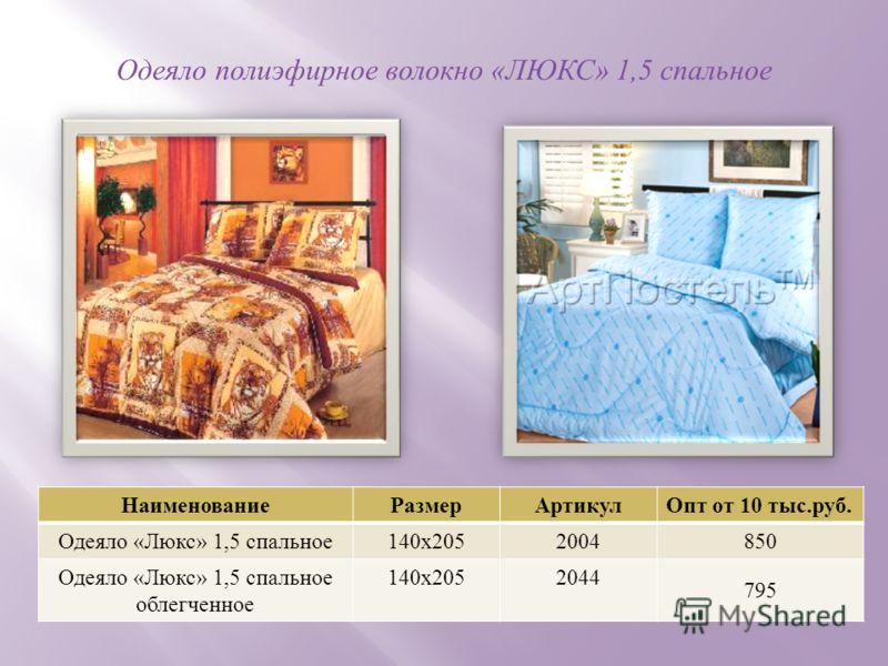 Одеяло полиэфирное волокно « ЛЮКС » 1,5 спальное НаименованиеРазмерАртикул Опт от 10 тыс. руб. Одеяло « Люкс » 1,5 спальное 140 х 2052004850 Одеяло « Люкс » 1,5 спальное облегченное 140 х 2052044 795
