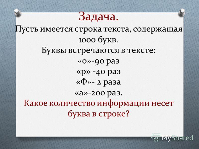 Задача. Пусть имеется строка текста, содержащая 1000 букв. Буквы встречаются в тексте: «о»-90 раз «р» -40 раз «Ф»- 2 раза «а»-200 раз. Какое количество информации несет буква в строке?