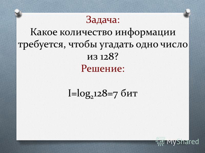 Задача: Какое количество информации требуется, чтобы угадать одно число из 128? Решение: I=log 2 128=7 бит
