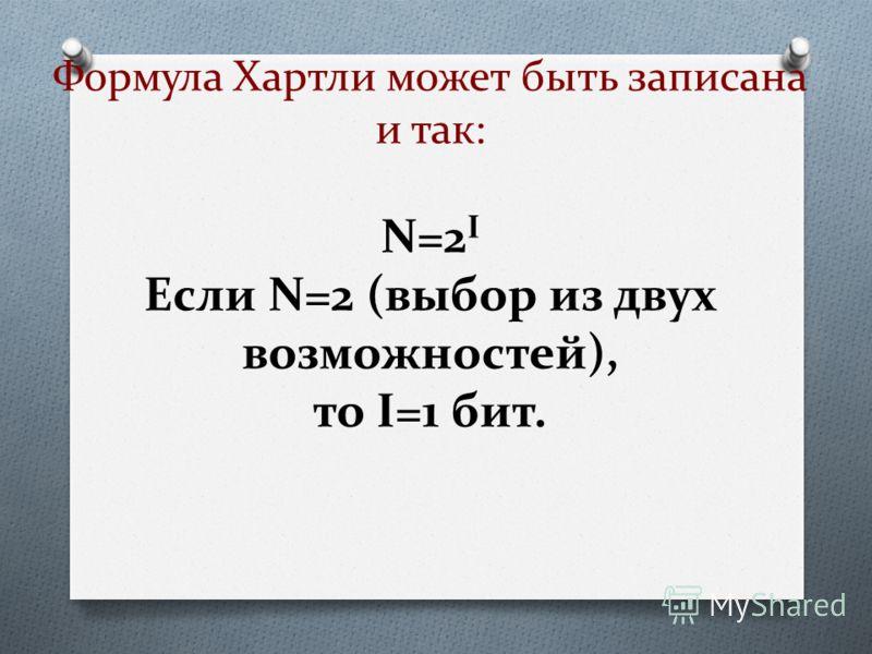 Формула Хартли может быть записана и так: N=2 I Если N=2 (выбор из двух возможностей), то I=1 бит.