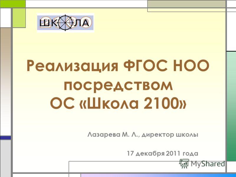 Реализация ФГОС НОО посредством ОС «Школа 2100» Лазарева М. Л., директор школы 17 декабря 2011 года