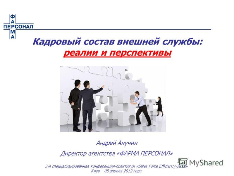 3-я специализированная конференция-практикум «Sales Force Efficiency-2012» Киев – 05 апреля 2012 года Андрей Анучин Директор агентства «ФАРМА ПЕРСОНАЛ» Кадровый состав внешней службы: реалии и перспективы