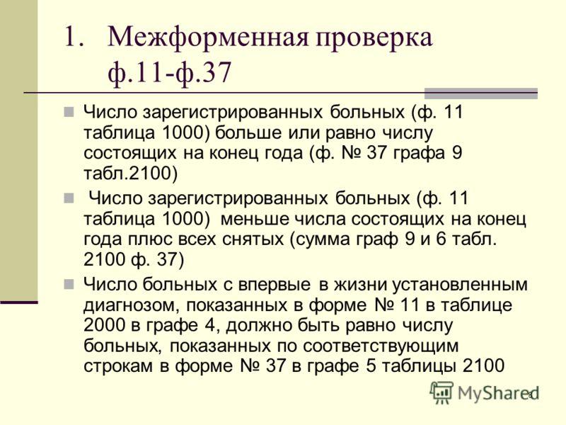 8 1.Межформенная проверка ф.11-ф.37 Число зарегистрированных больных (ф. 11 таблица 1000) больше или равно числу состоящих на конец года (ф. 37 графа 9 табл.2100) Число зарегистрированных больных (ф. 11 таблица 1000) меньше числа состоящих на конец г