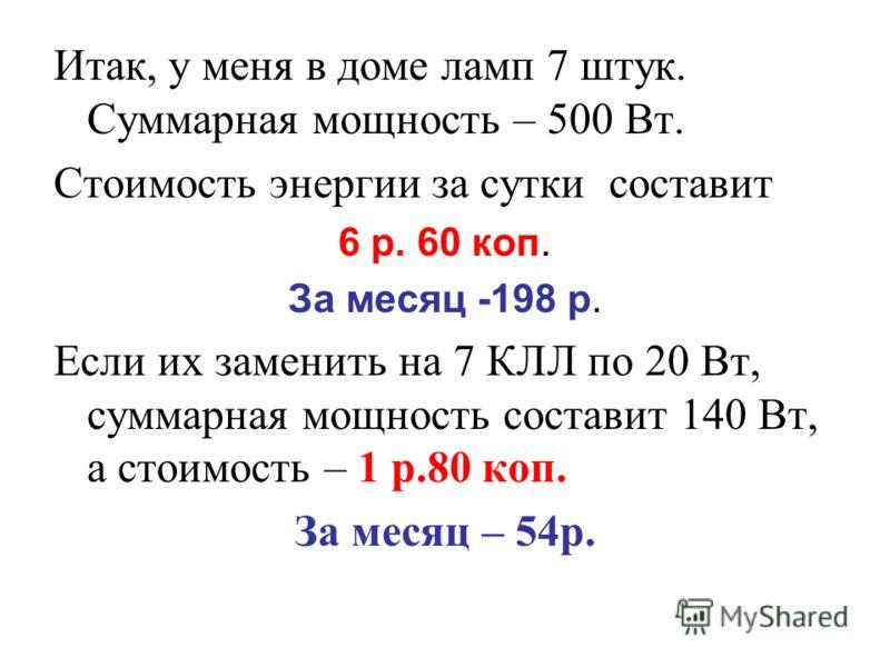 Итак, у меня в доме ламп 7 штук. Суммарная мощность – 500 Вт. Стоимость энергии за сутки составит 6 р. 60 коп. За месяц -198 р. Если их заменить на 7 КЛЛ по 20 Вт, суммарная мощность составит 140 Вт, а стоимость – 1 р.80 коп. За месяц – 54р.