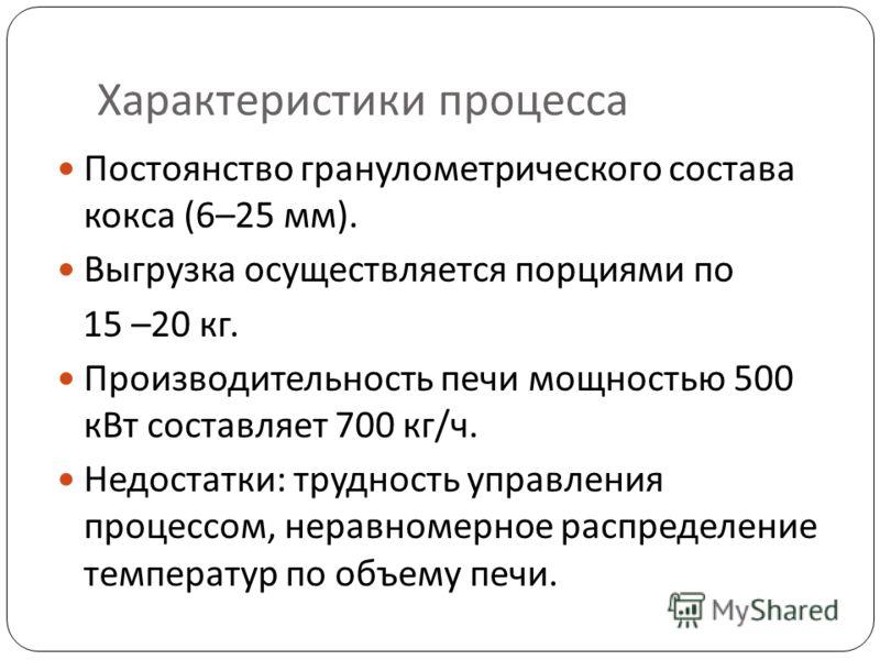 Характеристики процесса Постоянство гранулометрического состава кокса (6–25 мм). Выгрузка осуществляется порциями по 15 –20 кг. Производительность печи мощностью 500 кВт составляет 700 кг/ч. Недостатки: трудность управления процессом, неравномерное р