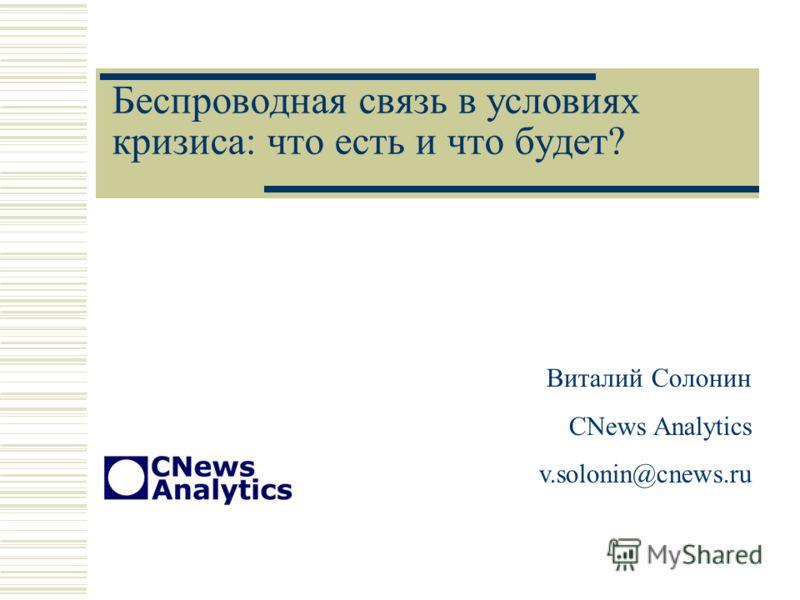 Беспроводная связь в условиях кризиса: что есть и что будет? Виталий Солонин CNews Analytics v.solonin@cnews.ru