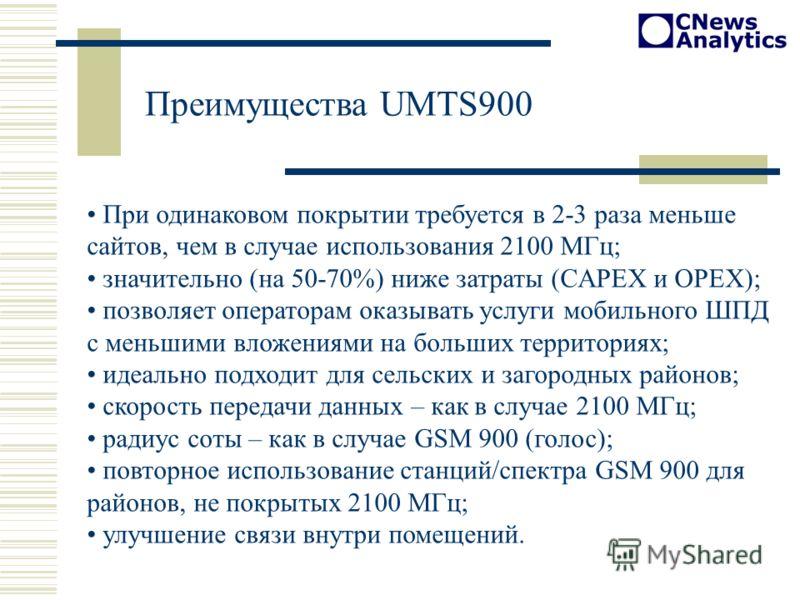 Преимущества UMTS900 При одинаковом покрытии требуется в 2-3 раза меньше сайтов, чем в случае использования 2100 МГц; значительно (на 50-70%) ниже затраты (CAPEX и OPEX); позволяет операторам оказывать услуги мобильного ШПД с меньшими вложениями на б