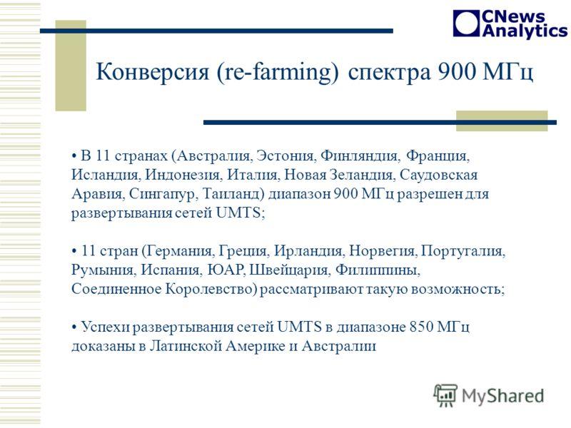 Конверсия (re-farming) спектра 900 МГц В 11 странах (Австралия, Эстония, Финляндия, Франция, Исландия, Индонезия, Италия, Новая Зеландия, Саудовская Аравия, Сингапур, Таиланд) диапазон 900 МГц разрешен для развертывания сетей UMTS; 11 стран (Германия