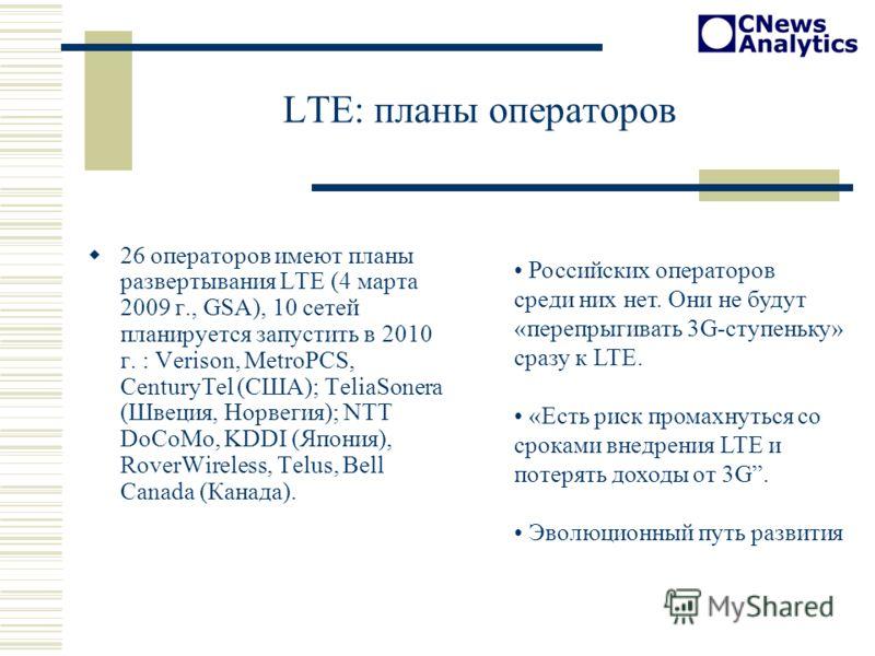 LTE: планы операторов 26 операторов имеют планы развертывания LTE (4 марта 2009 г., GSA), 10 сетей планируется запустить в 2010 г. : Verison, MetroPCS, CenturyTel (США); TeliaSonera (Швеция, Норвегия); NTT DoCoMo, KDDI (Япония), RoverWireless, Telus,