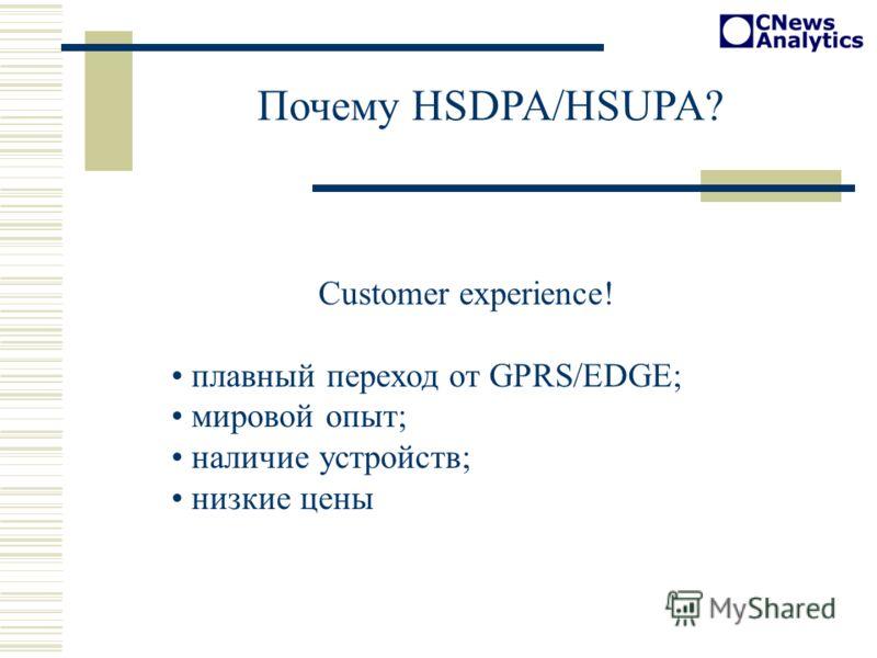 Customer experience! плавный переход от GPRS/EDGE; мировой опыт; наличие устройств; низкие цены Почему HSDPA/HSUPA?