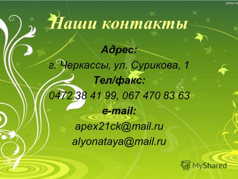 Наши контакты Адрес: г. Черкассы, ул. Сурикова, 1 Тел/факс: 0472 38 41 99, 067 470 83 63 e-mail: apex21ck@mail.ru alyonataya@mail.ru