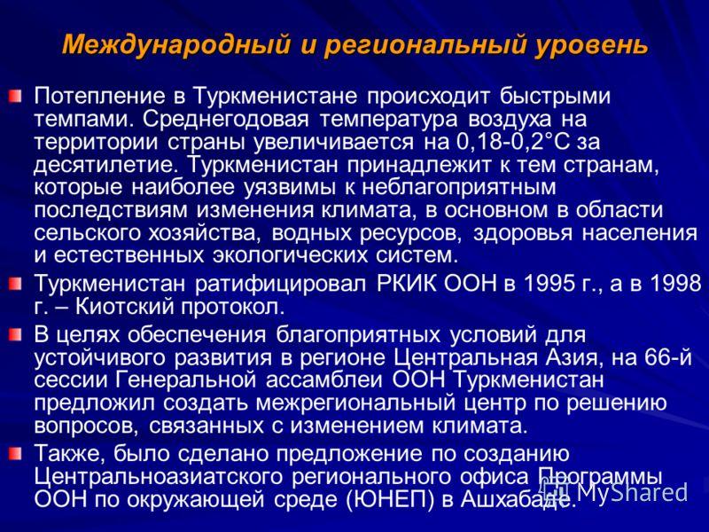 Международный и региональный уровень Потепление в Туркменистане происходит быстрыми темпами. Среднегодовая температура воздуха на территории страны увеличивается на 0,18-0,2°С за десятилетие. Туркменистан принадлежит к тем странам, которые наиболее у
