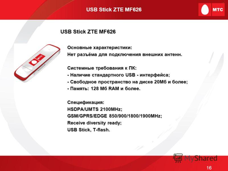USB Stick ZTE MF626 Основные характеристики: Нет разъёма для подключения внешних антенн. Системные требования к ПК: - Наличие стандартного USB - интерфейса; - Свободное пространство на диске 20Мб и более; - Память: 128 Мб RAM и более. Спецификация: H