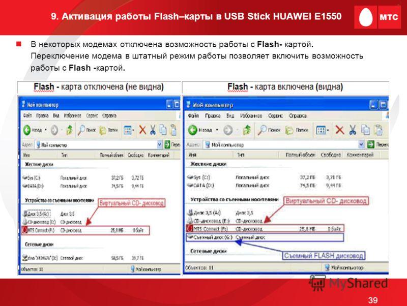 9. Активация работы Flash–карты в USB Stick HUAWEI E1550 В некоторых модемах отключена возможность работы с Flash- картой. Переключение модема в штатный режим работы позволяет включить возможность работы с Flash -картой. 39