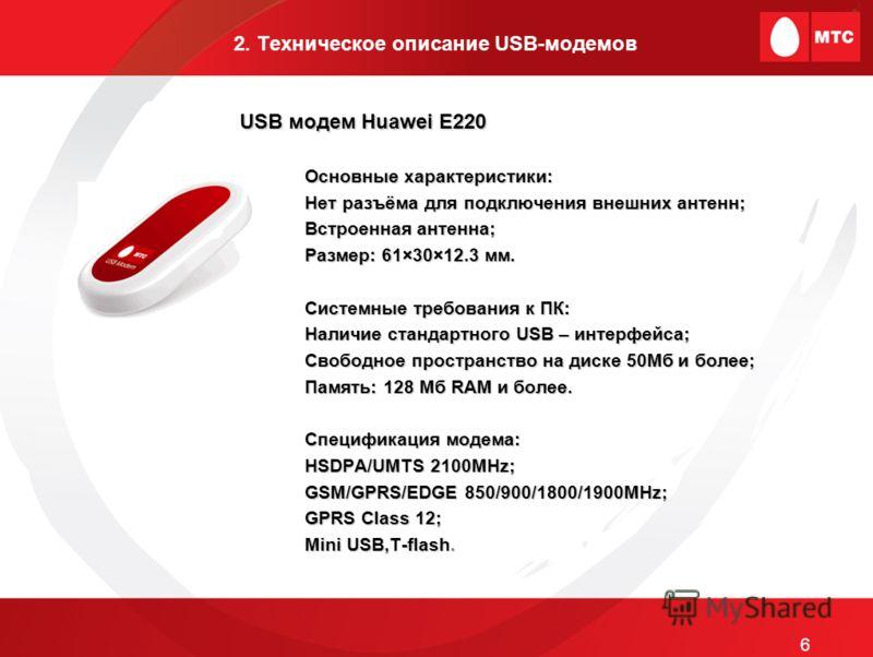 2. Техническое описание USB-модемов Основные характеристики: Нет разъёма для подключения внешних антенн; Встроенная антенна; Размер: 61×30×12.3 мм. Системные требования к ПК: Наличие стандартного USB – интерфейса; Свободное пространство на диске 50Мб