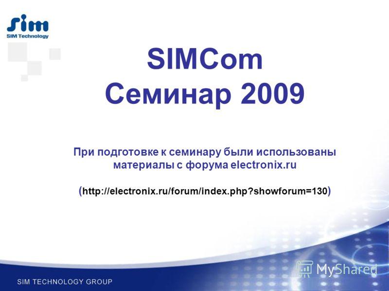 SIMCom Семинар 2009 При подготовке к семинару были использованы материалы с форума electronix.ru ( http://electronix.ru/forum/index.php?showforum=130 )