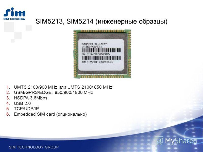 SIM5213, SIM5214 (инженерные образцы) 1.UMTS 2100/900 MHz или UMTS 2100/ 850 MHz 2.GSM/GPRS/EDGE, 850/900/1800 MHz 3.HSDPA 3.6Mbps 4.USB 2.0 5.TCP/UDP/IP 6.Embedded SIM card (опционально)