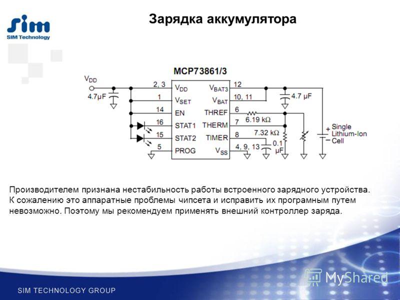 Зарядка аккумулятора Производителем признана нестабильность работы встроенного зарядного устройства. К сожалению это аппаратные проблемы чипсета и исправить их програмным путем невозможно. Поэтому мы рекомендуем применять внешний контроллер заряда.