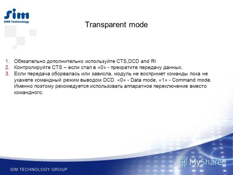 Transparent mode 1.Обязательно дополнительно используйте CTS,DCD and RI 2.Контролируйте CTS – если стал в «0» - прекратите передачу данных. 3.Если передача оборвалась или зависла, модуль не воспримет команды пока не укажете командный режим выводом DC