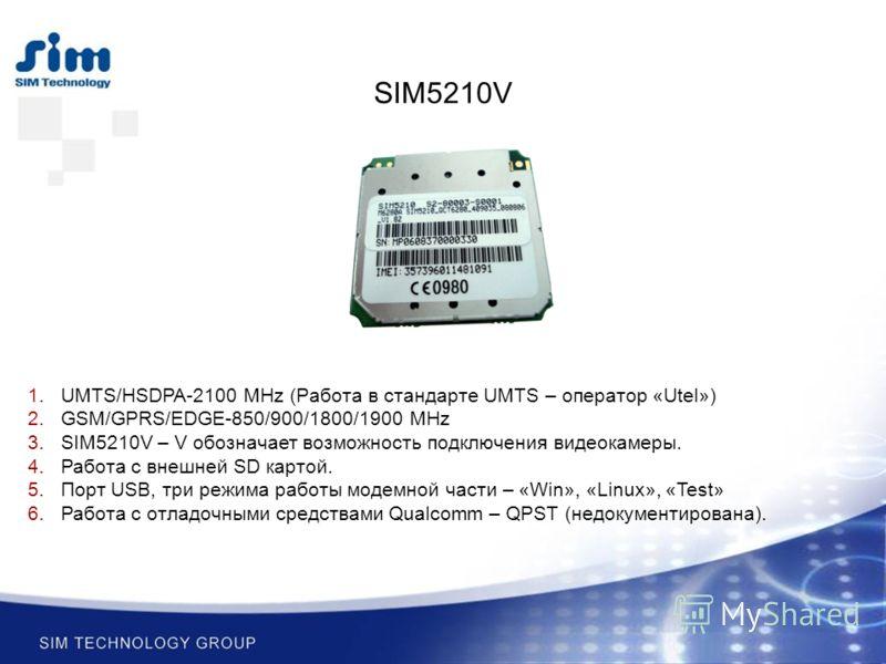 1.UMTS/HSDPA-2100 MHz (Работа в стандарте UMTS – оператор «Utel») 2.GSM/GPRS/EDGE-850/900/1800/1900 MHz 3.SIM5210V – V обозначает возможность подключения видеокамеры. 4.Работа с внешней SD картой. 5.Порт USB, три режима работы модемной части – «Win»,