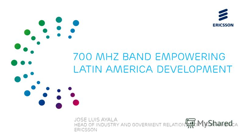 Slide title 70 pt CAPITALS Slide subtitle minimum 30 pt JOSE LUIS AYALA Head of industry and Goverment relations for LATIN America ERICSSON 700 mhz band empowering Latin america development