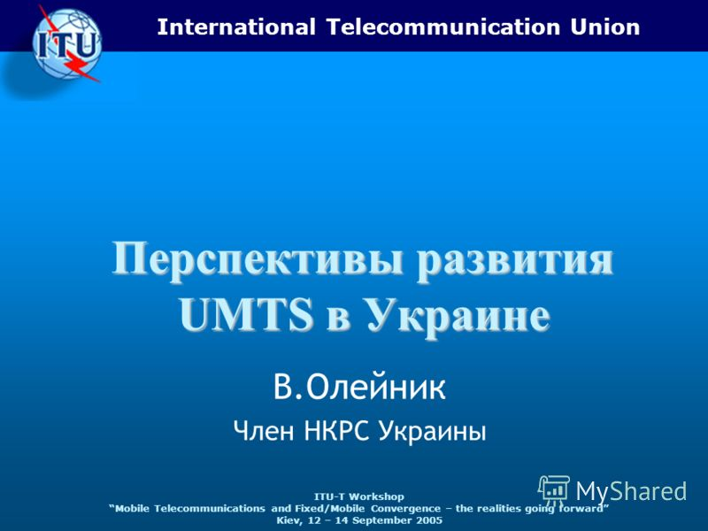 International Telecommunication Union ITU-T Workshop Mobile Telecommunications and Fixed/Mobile Convergence – the realities going forward Kiev, 12 – 14 September 2005 Перспективы развития UMTS в Украине В.Олейник Член НКРС Украины