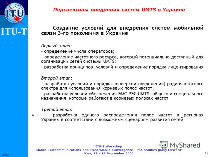 ITU-T ITU-T Workshop Mobile Telecommunications and Fixed/Mobile Convergence – the realities going forward Kiev, 12 – 14 September 2005 16 dates Перспективы внедрения систем UMTS в Украине Создание условий для внедрения систем мобильной связи 3-го пок