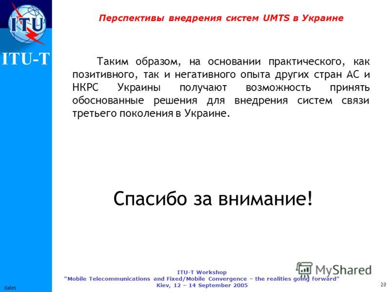 ITU-T ITU-T Workshop Mobile Telecommunications and Fixed/Mobile Convergence – the realities going forward Kiev, 12 – 14 September 2005 20 dates Перспективы внедрения систем UMTS в Украине Таким образом, на основании практического, как позитивного, та