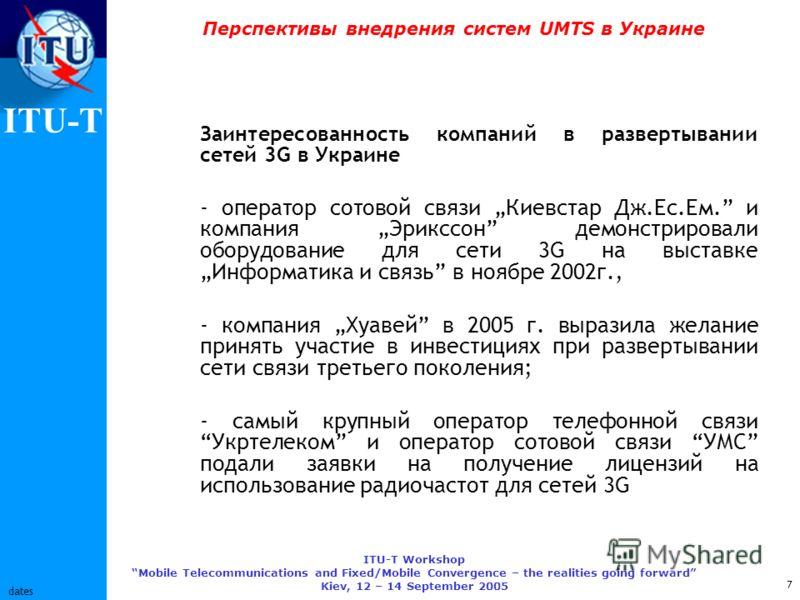 ITU-T ITU-T Workshop Mobile Telecommunications and Fixed/Mobile Convergence – the realities going forward Kiev, 12 – 14 September 2005 7 dates Перспективы внедрения систем UMTS в Украине Заинтересованность компаний в развертывании сетей 3G в Украине