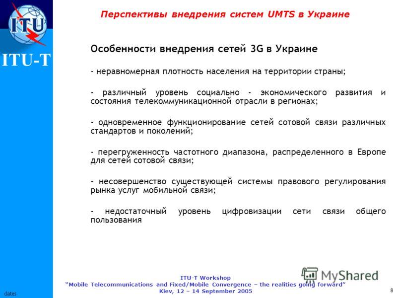 ITU-T ITU-T Workshop Mobile Telecommunications and Fixed/Mobile Convergence – the realities going forward Kiev, 12 – 14 September 2005 8 dates Перспективы внедрения систем UMTS в Украине Особенности внедрения сетей 3G в Украине - неравномерная плотно