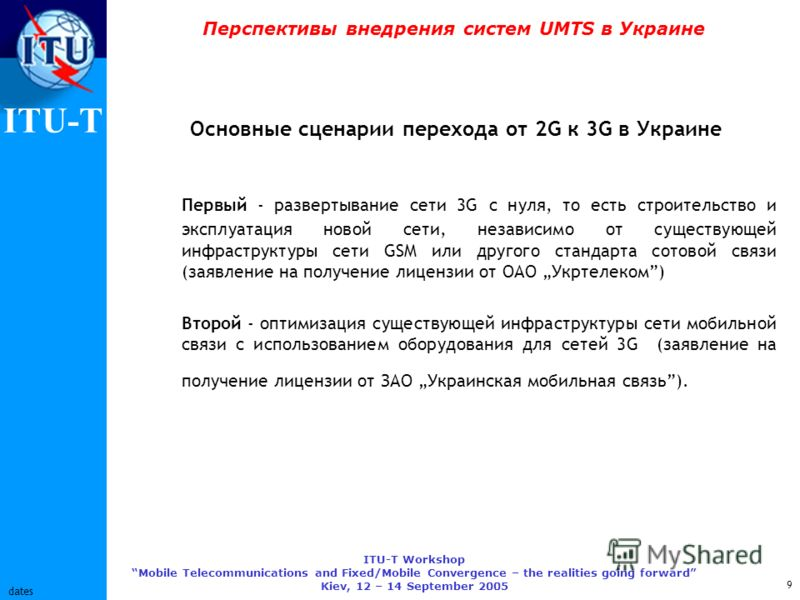 ITU-T ITU-T Workshop Mobile Telecommunications and Fixed/Mobile Convergence – the realities going forward Kiev, 12 – 14 September 2005 9 dates Перспективы внедрения систем UMTS в Украине Основные сценарии перехода от 2G к 3G в Украине Первый - развер